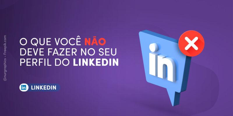 O que você NÃO deve fazer no seu perfil do LinkedIn